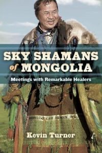 Sky Shamans of Mongolia: Meetings with Remarkable Healers by Kevin Turner book release 2016