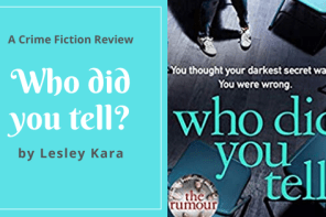 Who did you tell? by Lesley Kara, a crime fiction novel.