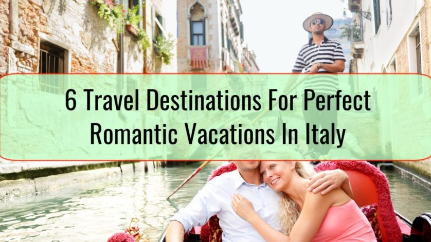 6 Travel Destinations For Perfect Romantic Vacations In Italy