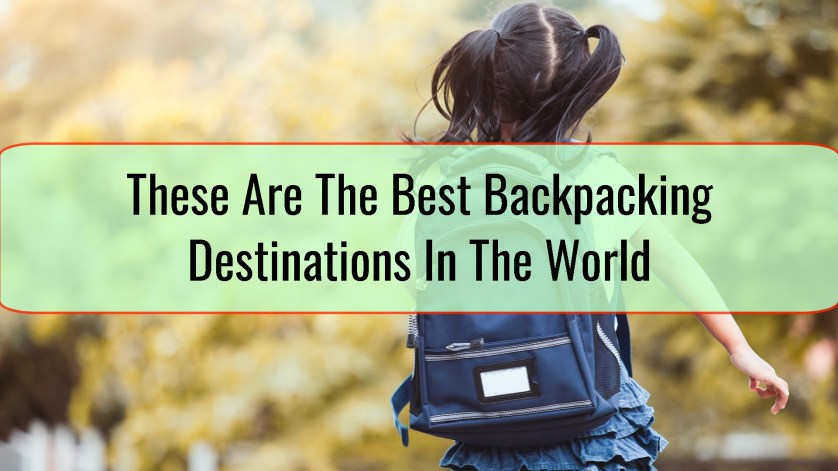These Are The Best Backpacking Destinations In The World