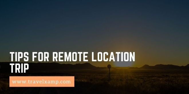 Tips for Remote Location Trip