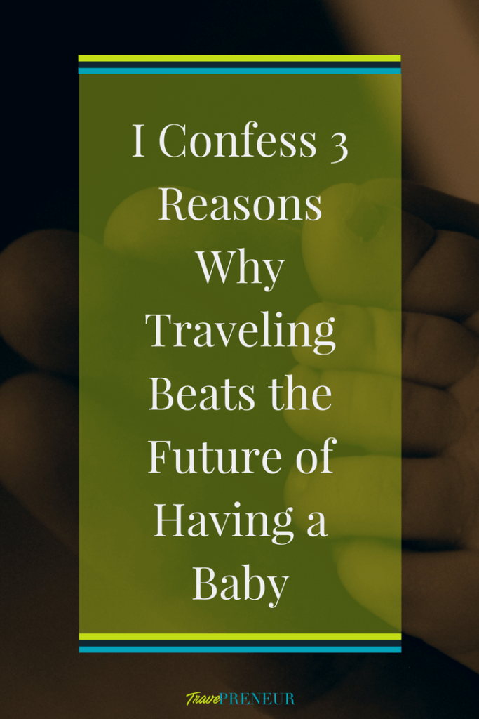 I confess 3 reasons why traveling beats the future of having a baby