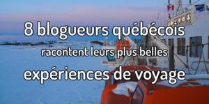 8 blogueurs québécois racontent leurs plus belles expériences de voyage