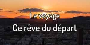 Le voyage, ce rêve du départ - Pourquoi avoir peur de partir voyager ?
