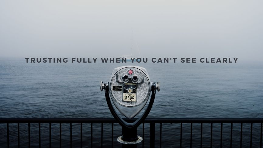 Trusting Fully When You Can't See Clearly