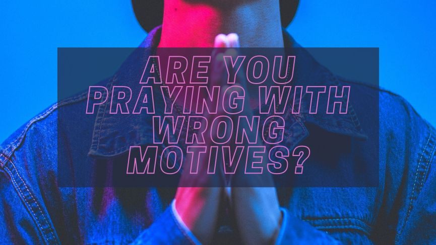 Are You Praying With Wrong Motives?