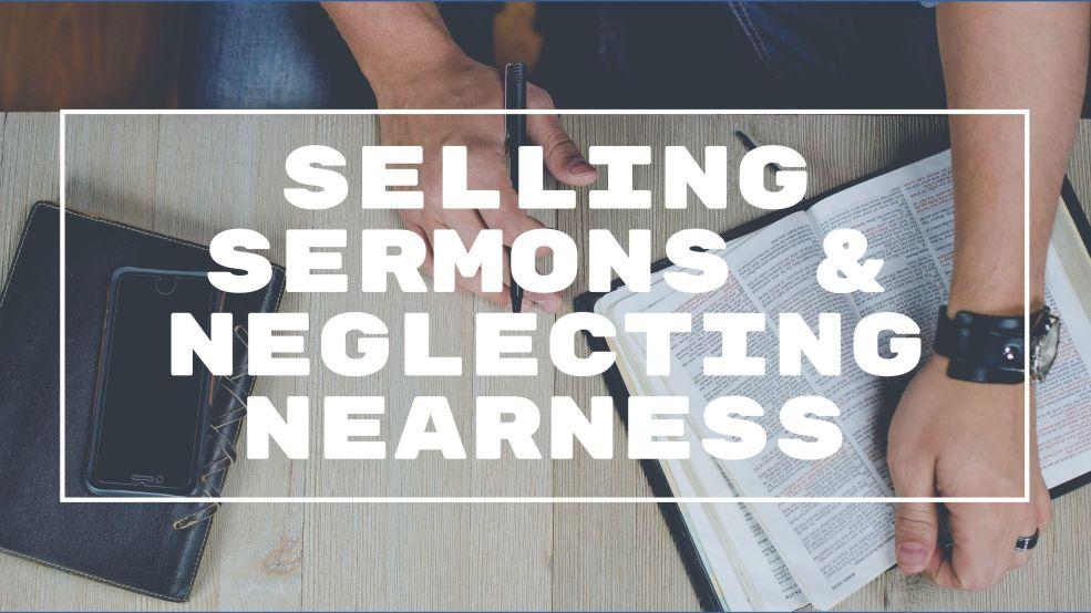 Selling Sermons & Neglecting Nearness