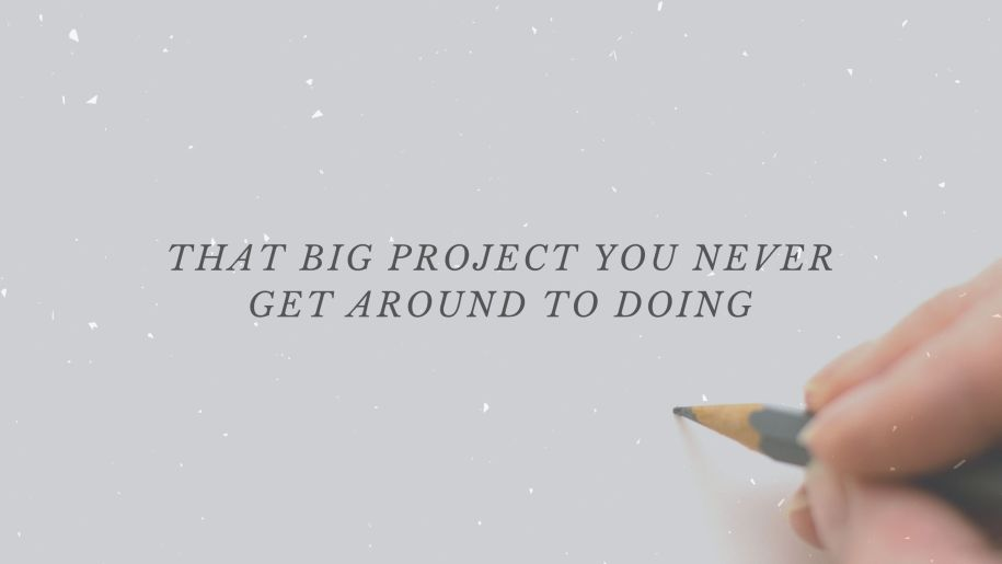That Big Project You Never Get Around to Doing