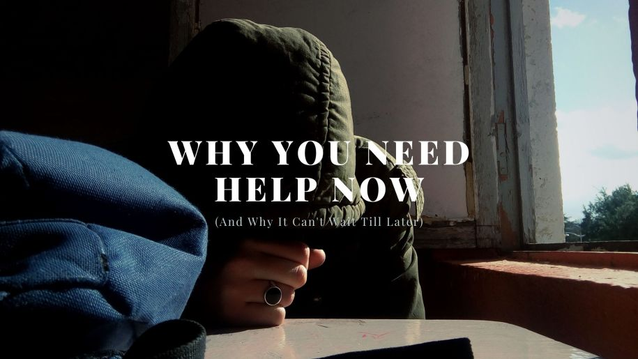 Why You Need Help Now (And Why It Can't Wait Till Later)