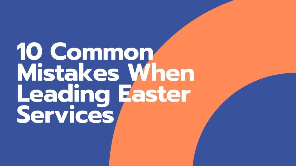 10 Common Mistakes When Leading Easter Services