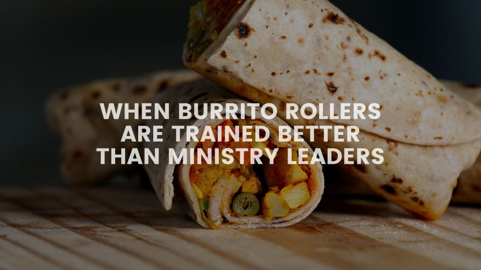 When Burrito Rollers Are Trained Better Than Ministry Leaders