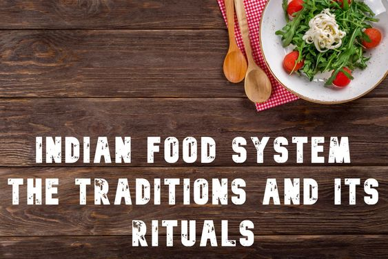Indian Food System: The Traditions And Its Rituals
