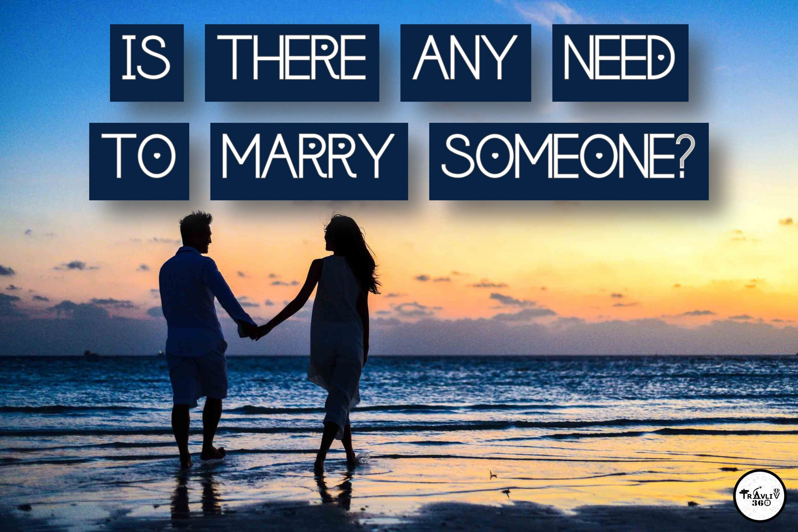 IS THERE ANY NEED TO MARRY SOMEONE?