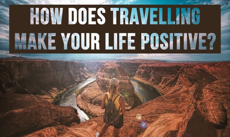 HOW DOES TRAVELLING MAKE YOUR LIFE POSITIVE?
