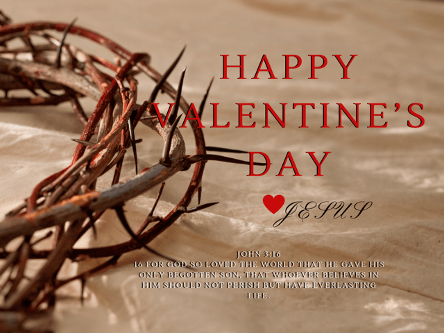 Happy Valentine's Day, Love Jesus. John 3:16 God so loved the world that he gave his only begotten son. That whoever believes in him should not perish but have everlasting life.