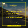 Motherhood is not a sprint. It is aMarathon