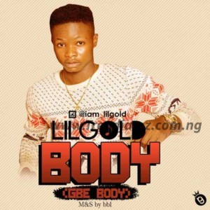 MUSIC: Lil Gold – Body (Gbe Body)