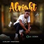 MUSIC: Ola Ogrin - Alright (Prod. Aje On D Mix)
