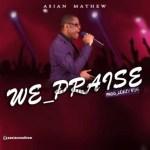 GOSPEL MUSIC: Asian Mathew – We Praise (Prod. Kemzy Kem)