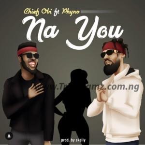 MUSIC: Chief Obi Ft. Phyno – Na You