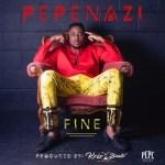 MUSIC: Pepenazi – Fine (Prod. By KrizBeatz)
