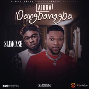 Ajura – Dangbanagba Ft. Slimcase