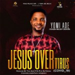 AUDIO + VIDEO: Yomi Ade - Jesus Over Virus (Covid 19)