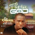 Bro Chibueze - This True God + What So Great