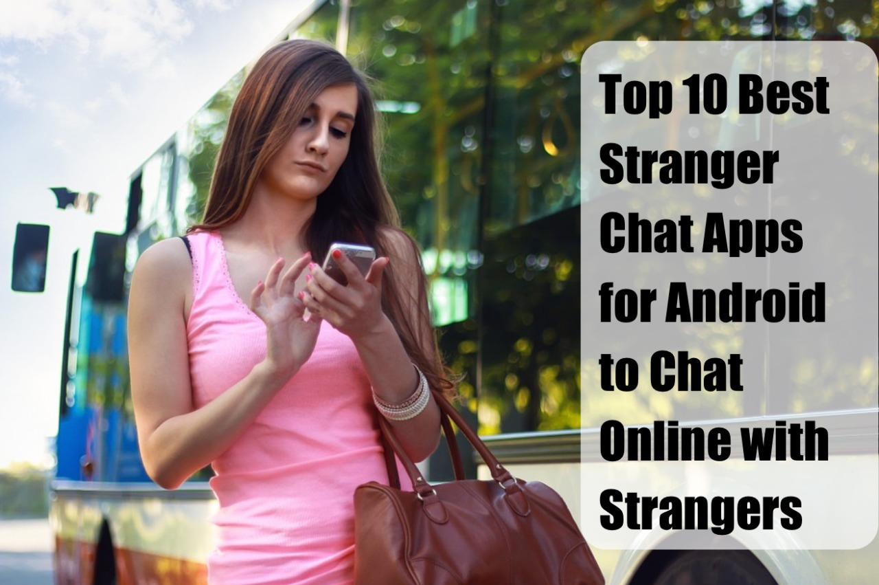 Top 10 Best Stranger Chat Apps for Android to Chat Online with