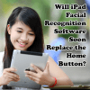 Will iPad Facial Recognition Software Soon Replace the Home Button