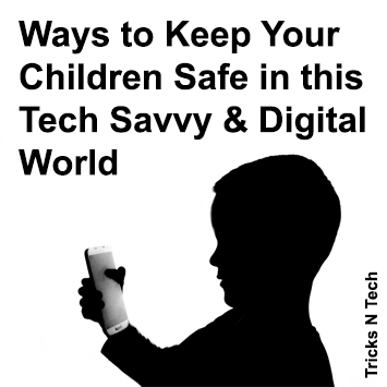 Ways to Keep Your Children Safe in this Tech Savvy & Digital World
