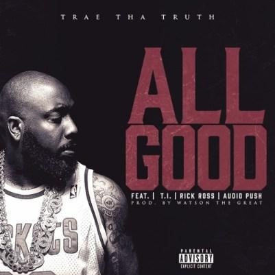 Trae tha Truth ft. Rick Ross, T.I. & Audio Push - All Good (Audio)