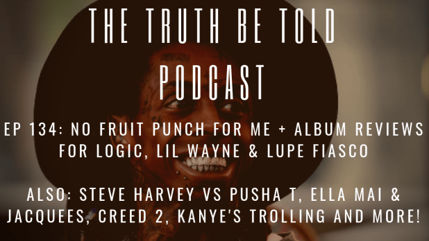 EP 134: No Fruit Punch For Me + Album Reviews for Logic, Lil Wayne & Lupe Fiasco (Podcast)