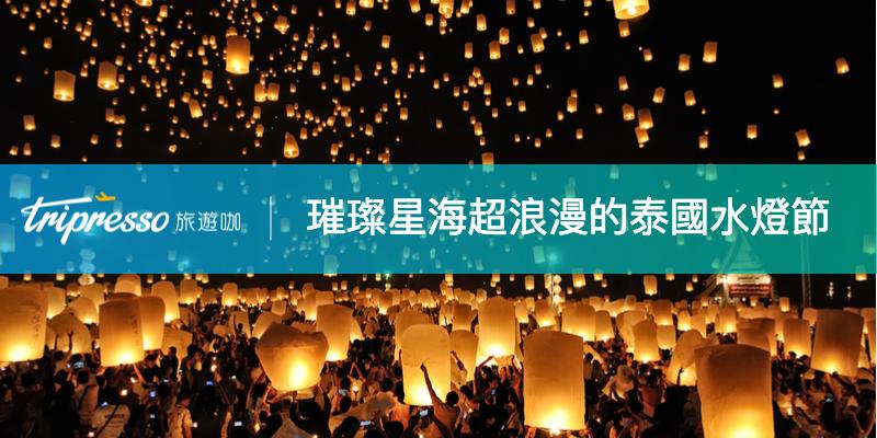 【泰國 水燈節 】一生必去的萬人點火放燈,世界上最浪漫的節日