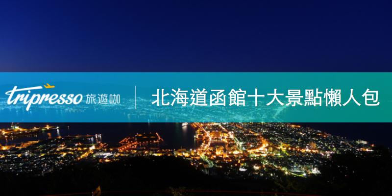 函館景點懶人包|不論跟團或自由行,日本北海道必去十大函館景點