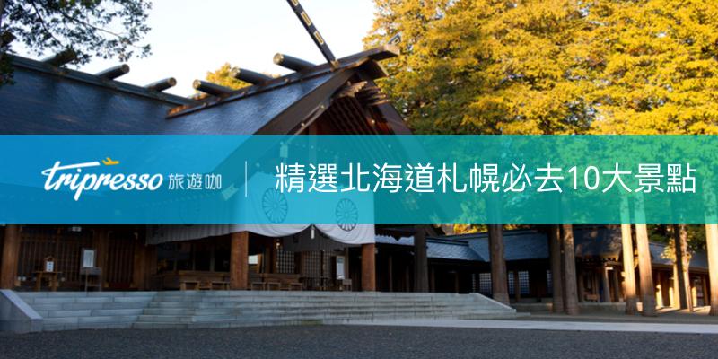 札幌景點懶人包 日本北海道自由行必去十大札幌景點精選