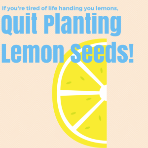 Quit planting lemon seeds