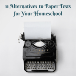 11 Alternatives to Paper Tests for Your Homeschool
