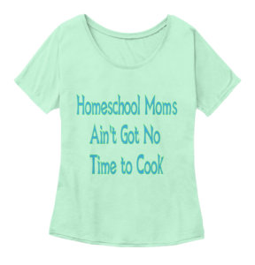 """Homeschool Moms Ain't Got No Time to Cook"" t-shirt"