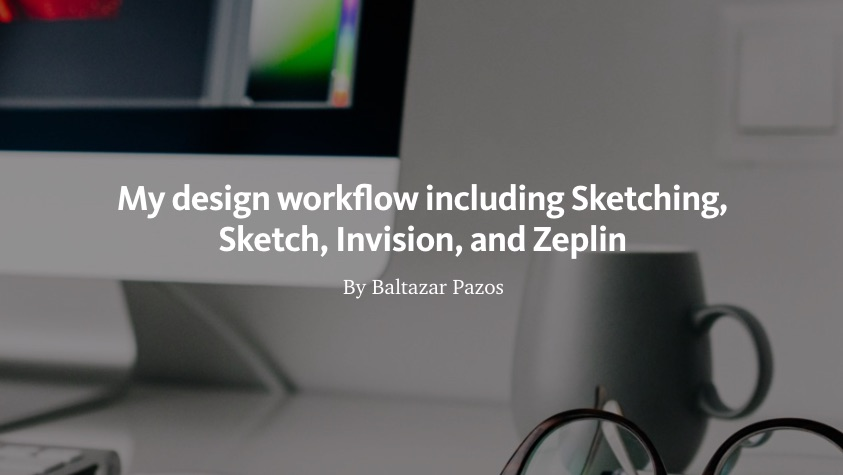My design workflow including Sketching, Sketch, Invision, and Zeplin