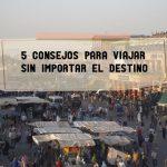 5 CONSEJOS PARA VIAJAR SIN IMPORTAR EL DESTINO