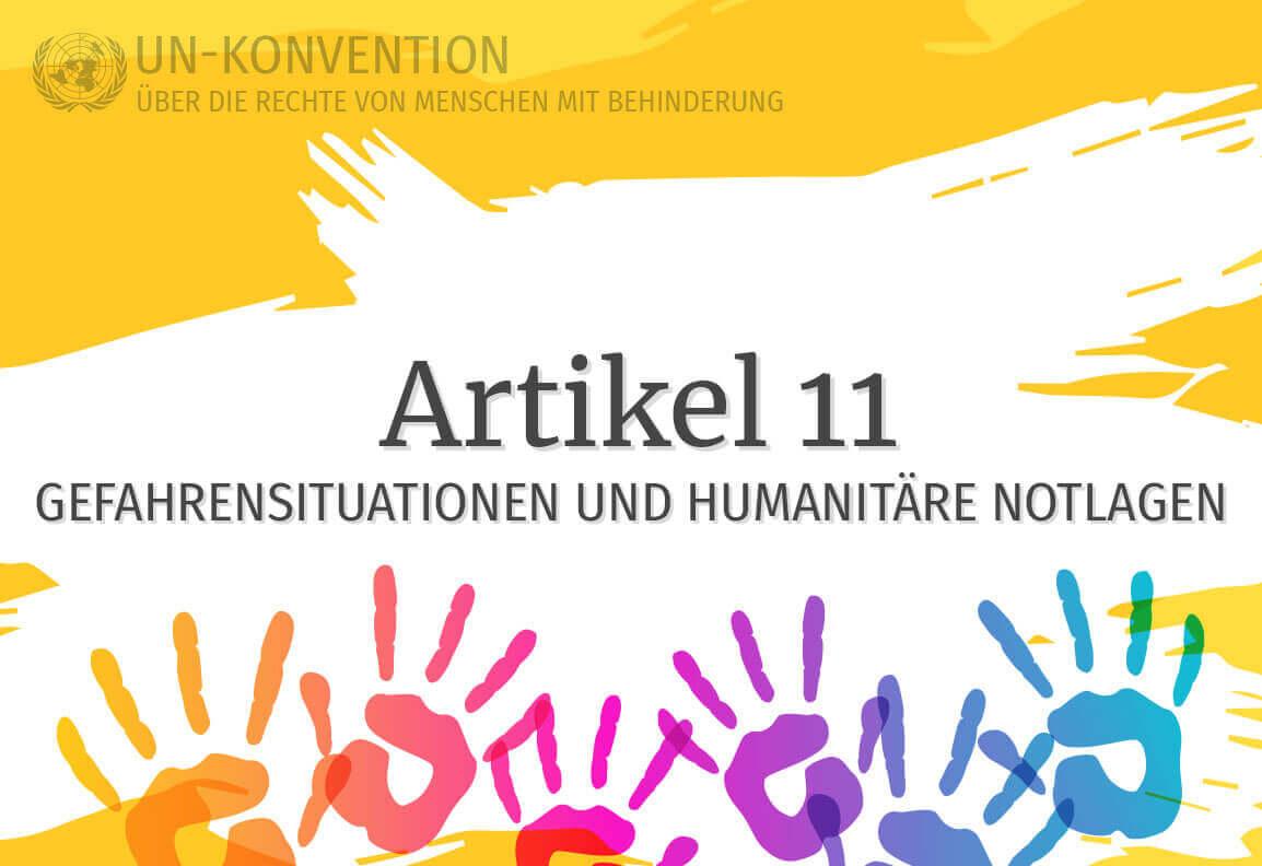 Grafik: gelber Hintergrund, darauf weiß gemalte Fläche mit dem Text: Artikel 11 – Gefahrensituationen und humanitäre Notlagen. Links oben das Logo der Vereinten Nationen, daneben Text: UN-Konvention über die Rechte von Menschen mit Behinderung. Am unteren Rand sind 6 Handabdrücke in Regenbogenfarben