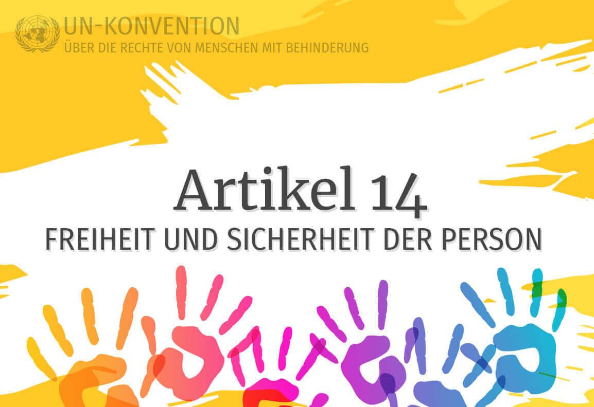 Grafik: gelber Hintergrund, darauf weiß gemalte Fläche mit dem Text: Artikel 14 – Freiheit und Sicherheit der Person. Links oben das Logo der Vereinten Nationen, daneben Text: UN-Konvention über die Rechte von Menschen mit Behinderung. Am unteren Rand sind 6 Handabdrücke in Regenbogenfarben