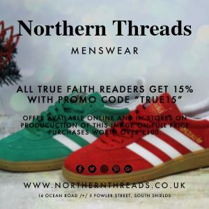 Northern Threads Menswear. All true faith readers get 15% discount with the promo code TRUE15. Offer available online and in stores on production of this image on full price purchases worth over £100. www.northernthreads.co.uk 14 Ocean Road & 5 Fowler Street South Shields