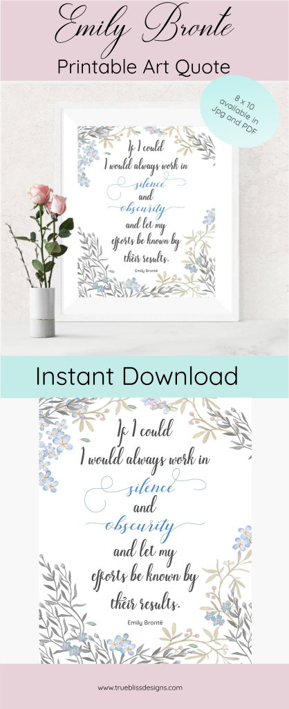 """Emily Bronte Printable Art Quote """"If I could I would always work in silence and obscurity and let my efforts be known by their results."""" Emily Bronte is most famous for her romantic love novel, Wuthering Heights although she also published some poetry. Although her life was cut short, her words and quotes live on through her poems and novel."""