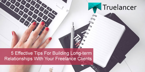 5 Effective Tips For Building Long-term Relationships With Your Freelance Clients