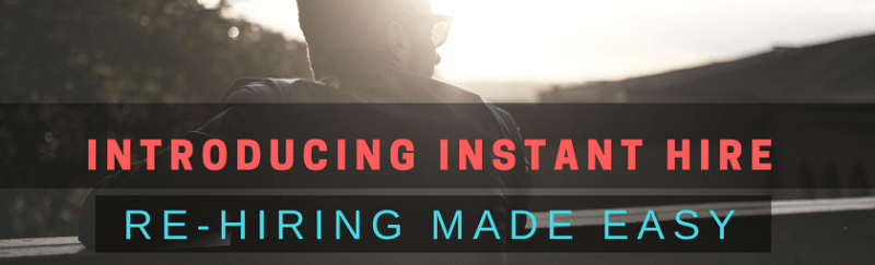 Introducing Instant Hire - Re-Hiring Made Easy!