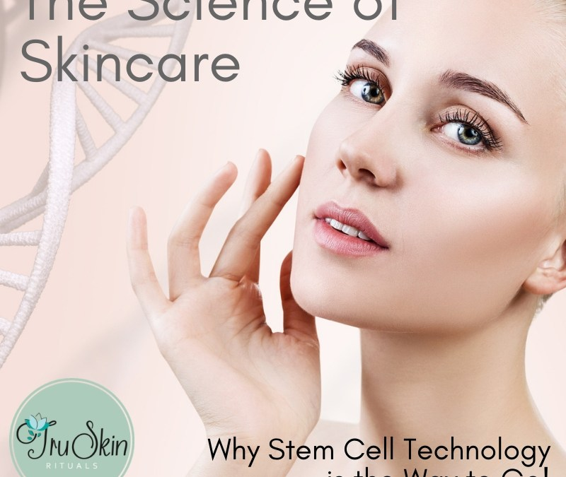 The Science of Skincare – What you Should Know and Why Stem Cell Technology is the Way to Go!