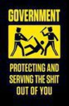 GOVERNMENT - PROTECTING & SERVING THE SHIT OUT OF YOU