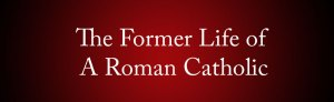 the-former-life-of-a-roman-catholic